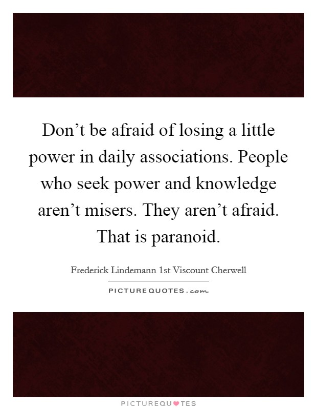 Don't be afraid of losing a little power in daily associations. People who seek power and knowledge aren't misers. They aren't afraid. That is paranoid Picture Quote #1