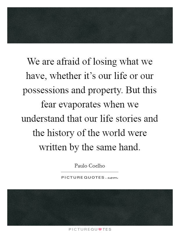 We are afraid of losing what we have, whether it's our life or our possessions and property. But this fear evaporates when we understand that our life stories and the history of the world were written by the same hand Picture Quote #1