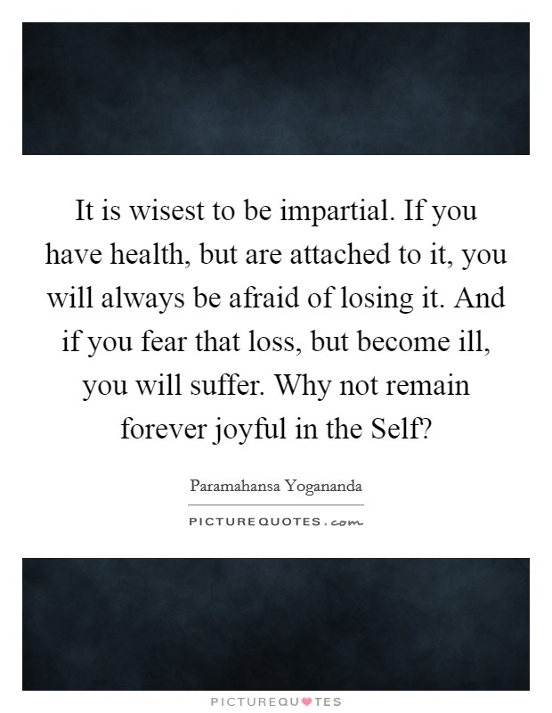 It is wisest to be impartial. If you have health, but are attached to it, you will always be afraid of losing it. And if you fear that loss, but become ill, you will suffer. Why not remain forever joyful in the Self? Picture Quote #1