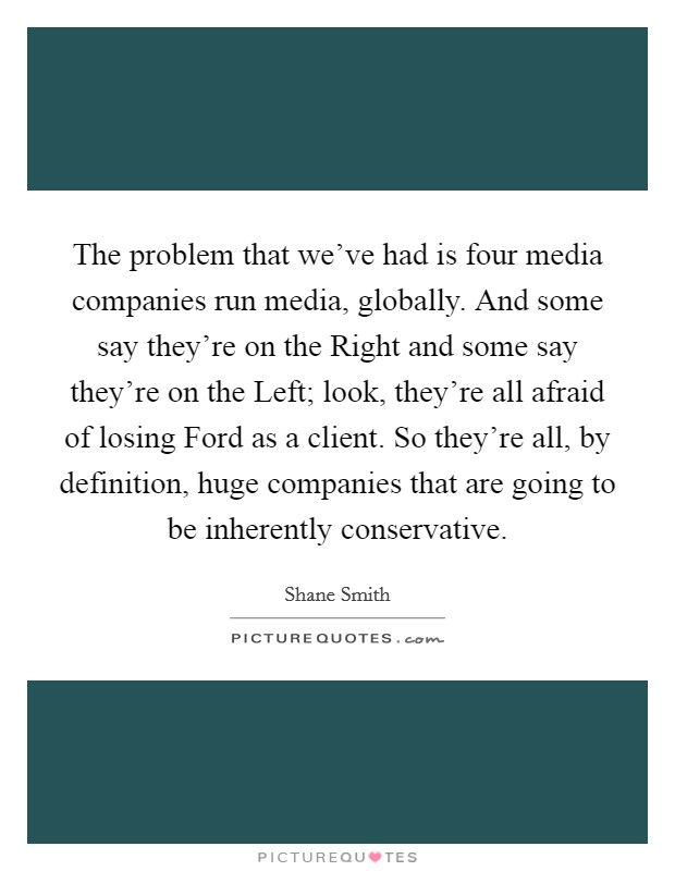 The problem that we've had is four media companies run media, globally. And some say they're on the Right and some say they're on the Left; look, they're all afraid of losing Ford as a client. So they're all, by definition, huge companies that are going to be inherently conservative Picture Quote #1