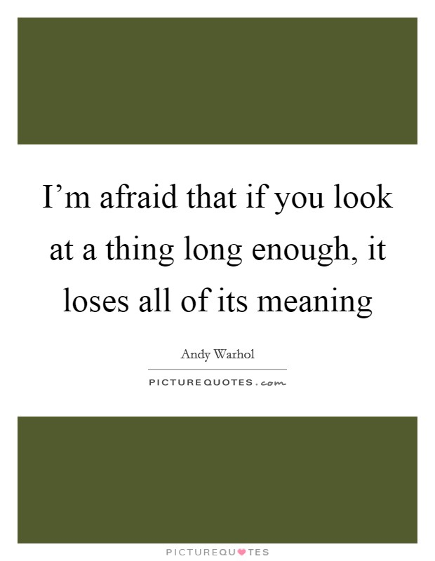 I'm afraid that if you look at a thing long enough, it loses all of its meaning Picture Quote #1