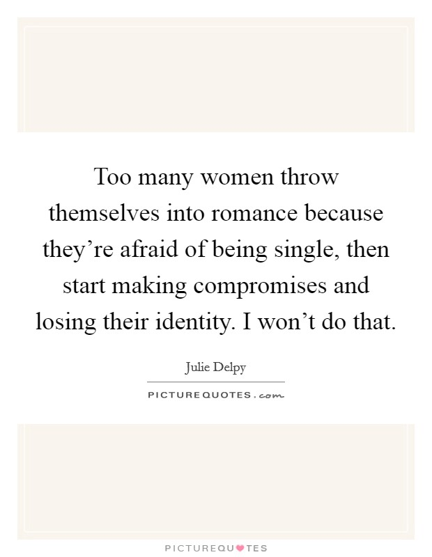 Too many women throw themselves into romance because they're afraid of being single, then start making compromises and losing their identity. I won't do that Picture Quote #1