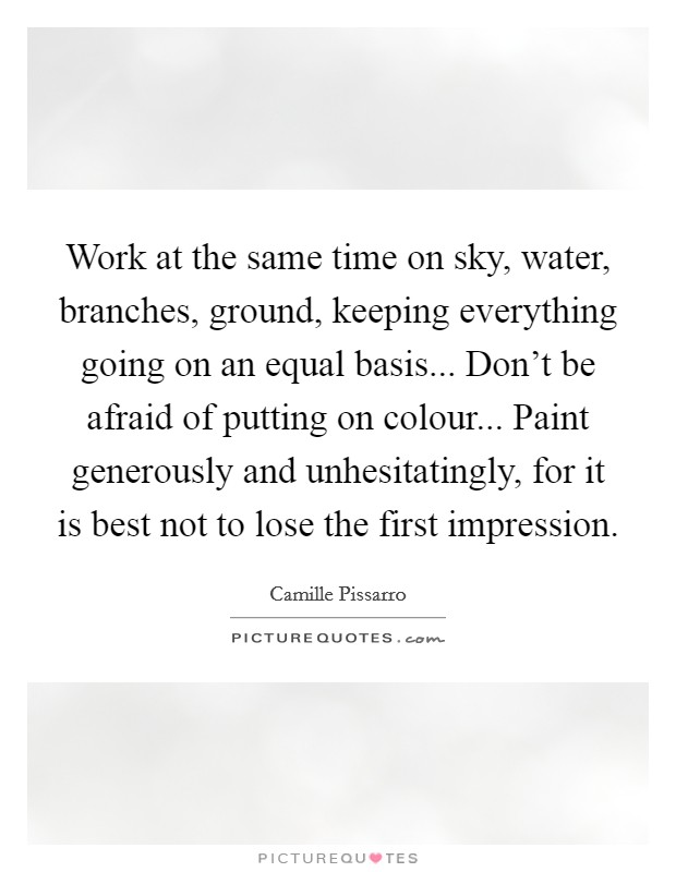 Work at the same time on sky, water, branches, ground, keeping everything going on an equal basis... Don't be afraid of putting on colour... Paint generously and unhesitatingly, for it is best not to lose the first impression Picture Quote #1