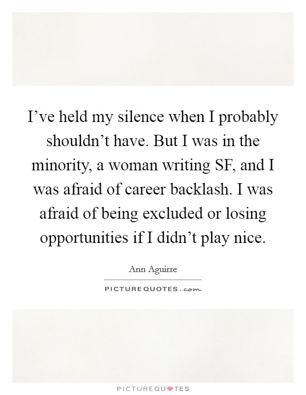 I've held my silence when I probably shouldn't have. But I was in the minority, a woman writing SF, and I was afraid of career backlash. I was afraid of being excluded or losing opportunities if I didn't play nice Picture Quote #1