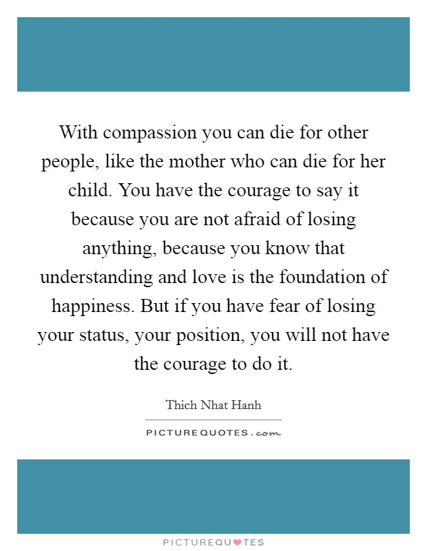 With compassion you can die for other people, like the mother who can die for her child. You have the courage to say it because you are not afraid of losing anything, because you know that understanding and love is the foundation of happiness. But if you have fear of losing your status, your position, you will not have the courage to do it Picture Quote #1