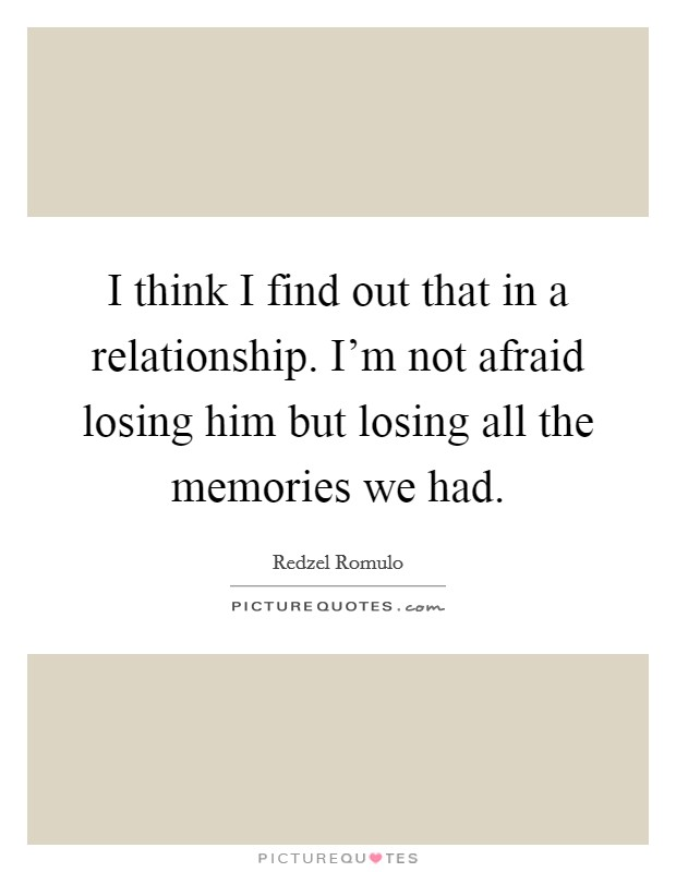 I think I find out that in a relationship. I'm not afraid losing him but losing all the memories we had Picture Quote #1