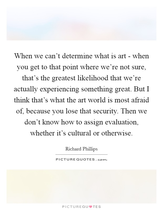 When we can't determine what is art - when you get to that point where we're not sure, that's the greatest likelihood that we're actually experiencing something great. But I think that's what the art world is most afraid of, because you lose that security. Then we don't know how to assign evaluation, whether it's cultural or otherwise Picture Quote #1