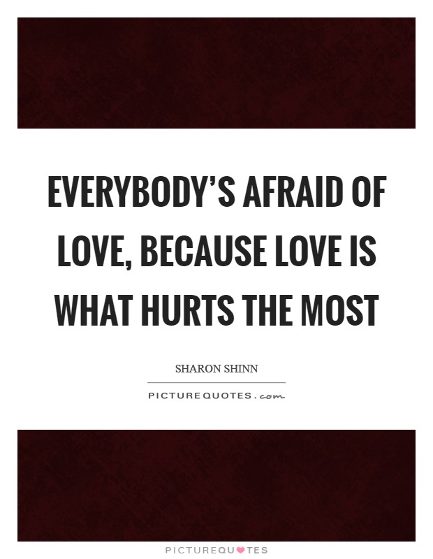 Everybody's afraid of love, because love is what hurts the most Picture Quote #1
