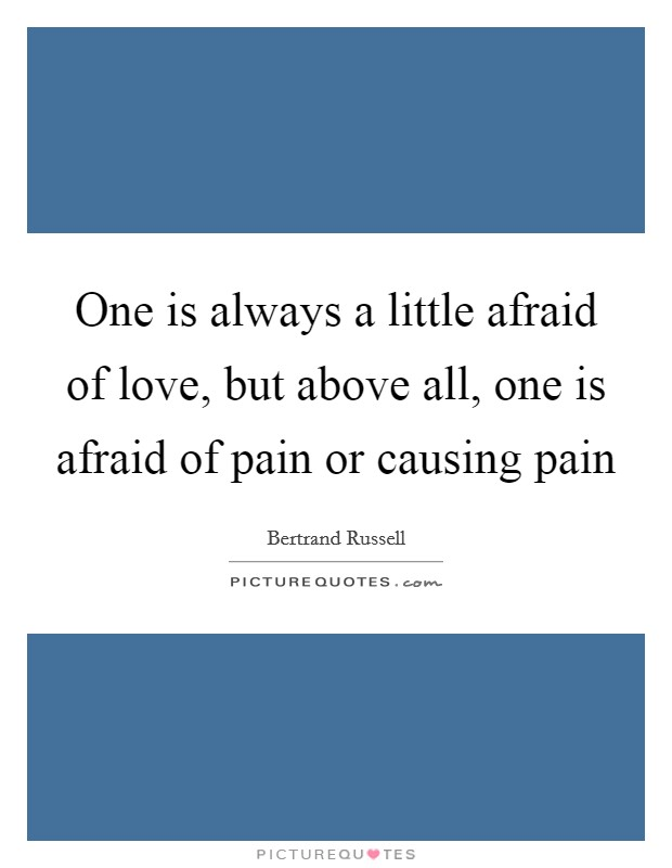 One is always a little afraid of love, but above all, one is afraid of pain or causing pain Picture Quote #1