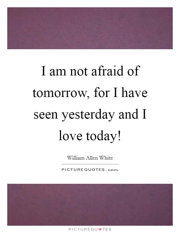 I am not afraid of tomorrow, for I have seen yesterday and I love today! Picture Quote #1