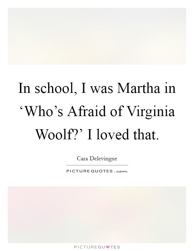 In school, I was Martha in 'Who's Afraid of Virginia Woolf?' I loved that. Picture Quote #1