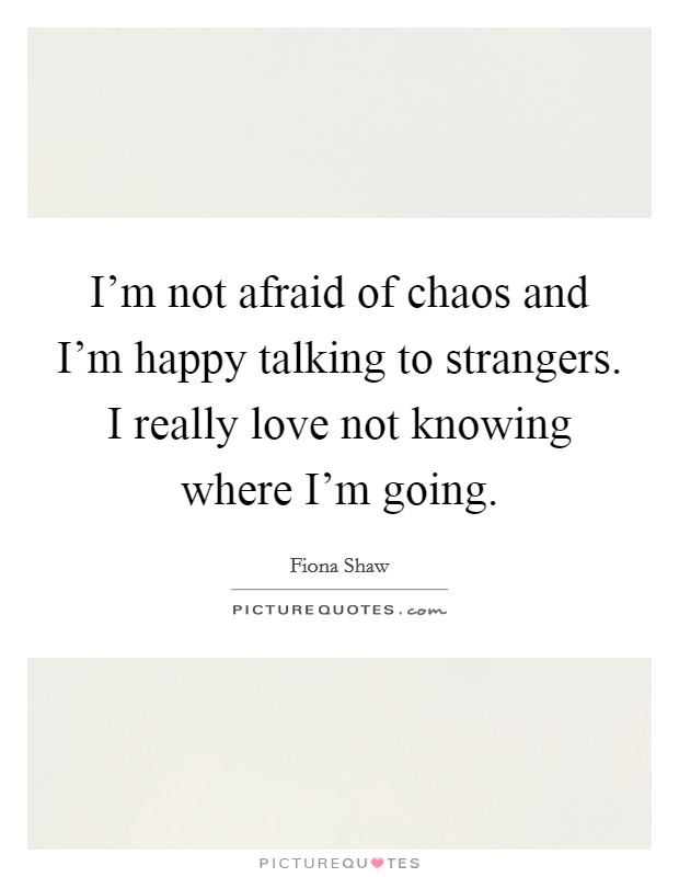 I'm not afraid of chaos and I'm happy talking to strangers. I really love not knowing where I'm going Picture Quote #1