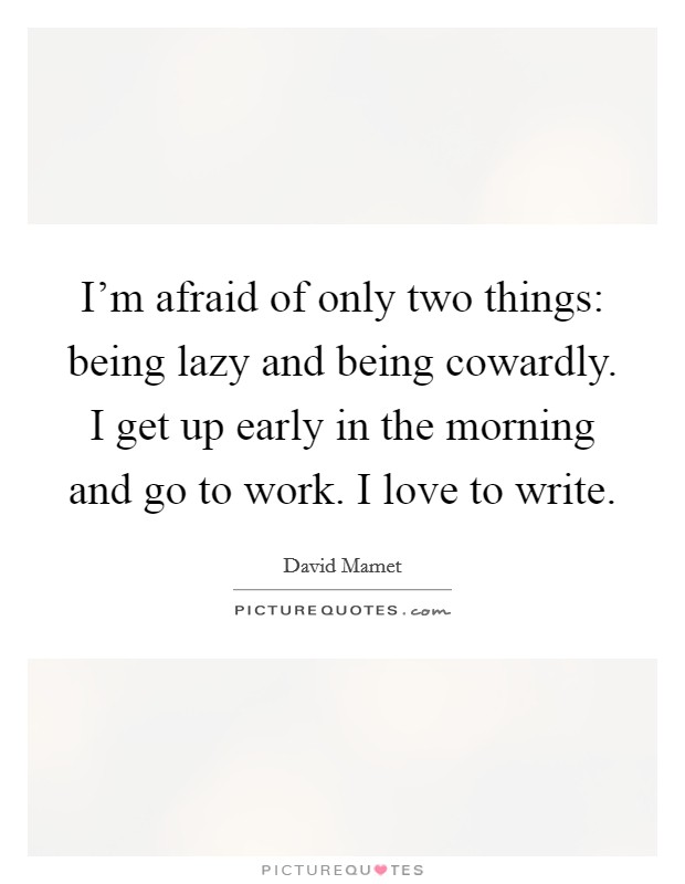I'm afraid of only two things: being lazy and being cowardly. I get up early in the morning and go to work. I love to write Picture Quote #1