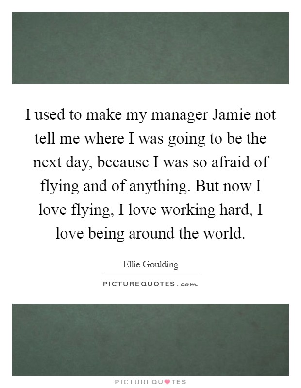 I used to make my manager Jamie not tell me where I was going to be the next day, because I was so afraid of flying and of anything. But now I love flying, I love working hard, I love being around the world Picture Quote #1