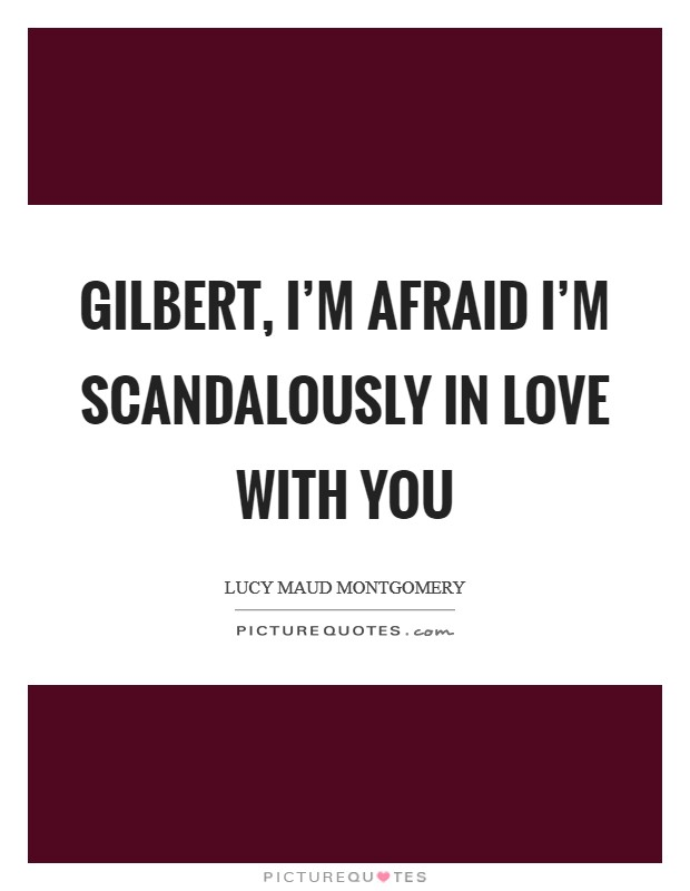 Gilbert, I'm afraid I'm scandalously in love with you Picture Quote #1