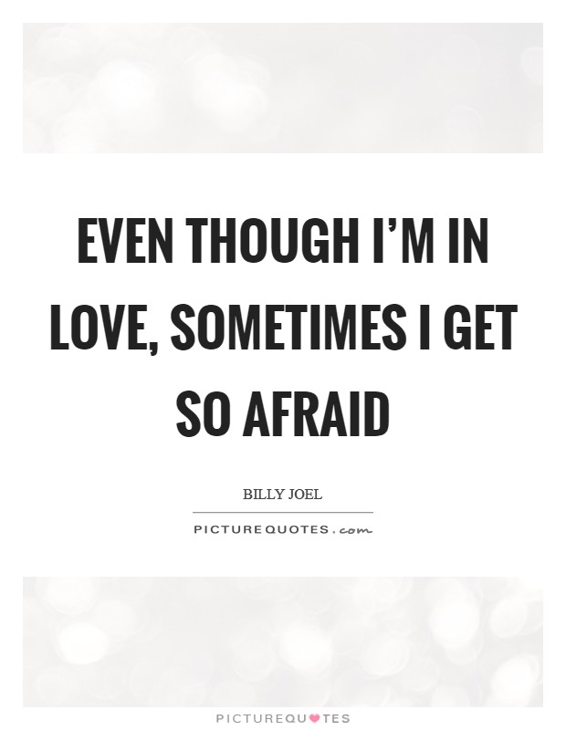 Even though I'm in love, sometimes I get so afraid Picture Quote #1