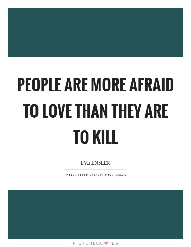 People are more afraid to love than they are to kill Picture Quote #1