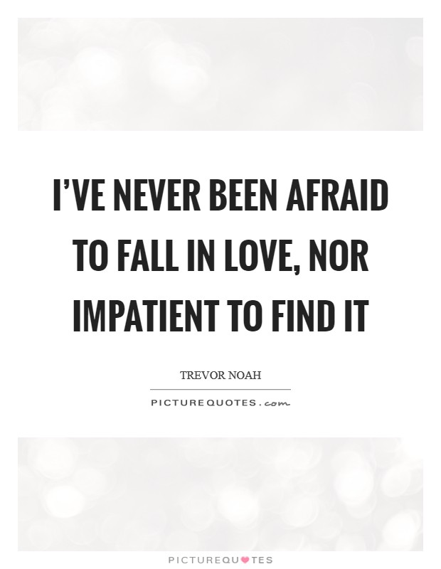 I've never been afraid to fall in love, nor impatient to find it Picture Quote #1