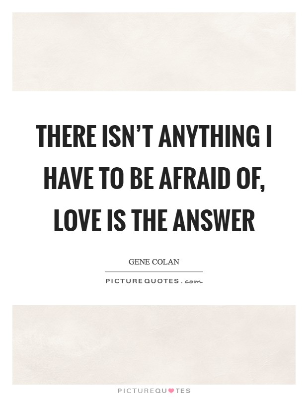 There isn't anything I have to be afraid of, love is the answer Picture Quote #1