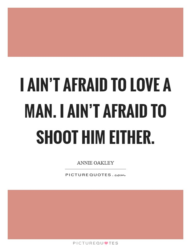 I ain't afraid to love a man. I ain't afraid to shoot him either Picture Quote #1
