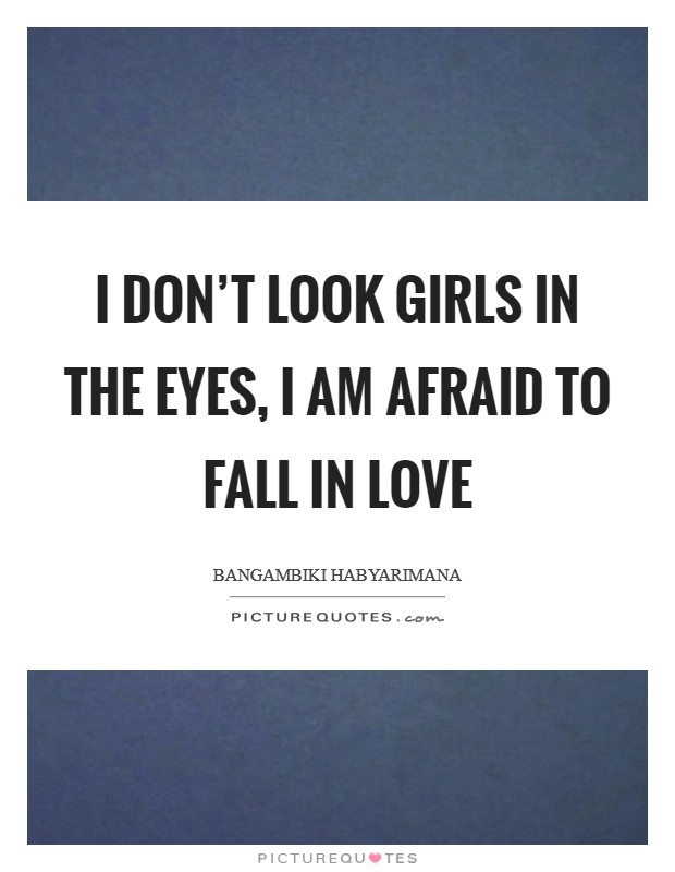 I don't look girls in the eyes, I am afraid to fall in love Picture Quote #1