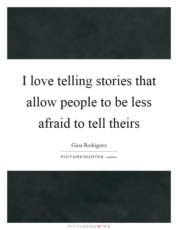I love telling stories that allow people to be less afraid to tell theirs Picture Quote #1