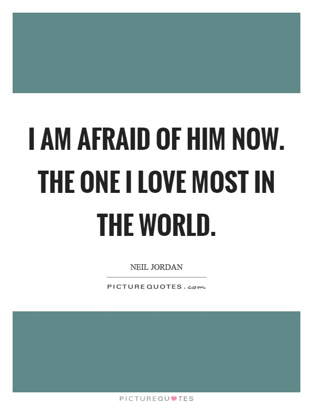 I am afraid of him now. The one I love most in the world Picture Quote #1