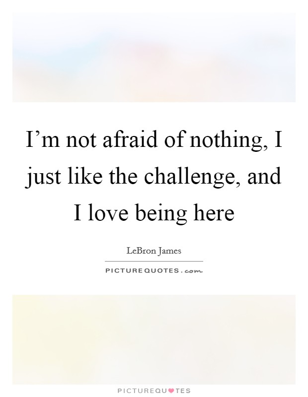 I'm not afraid of nothing, I just like the challenge, and I love being here Picture Quote #1