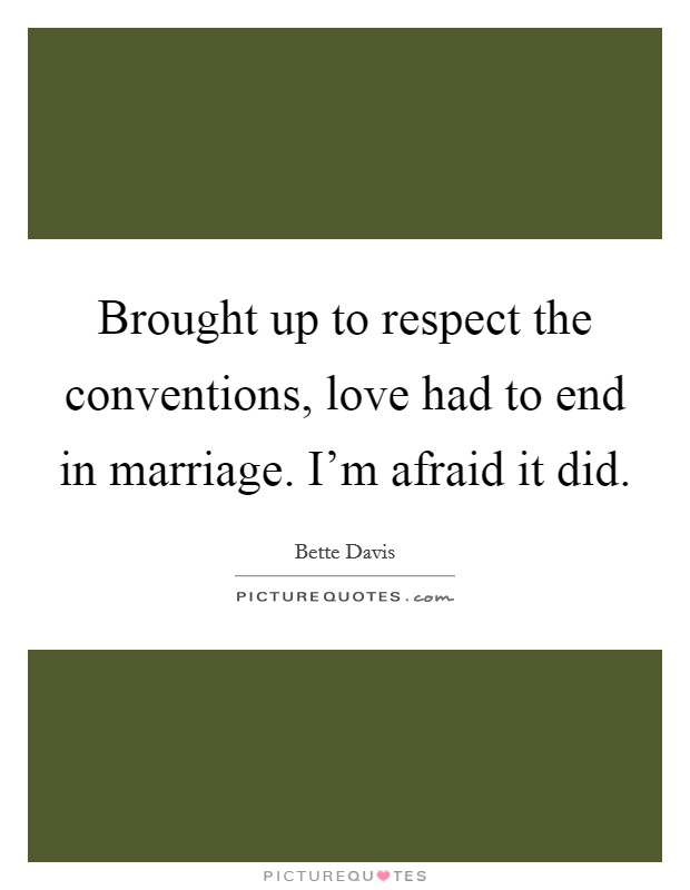 Brought up to respect the conventions, love had to end in marriage. I'm afraid it did Picture Quote #1