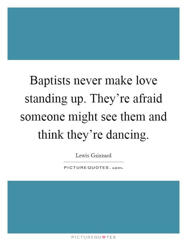 Baptists never make love standing up. They're afraid someone might see them and think they're dancing Picture Quote #1