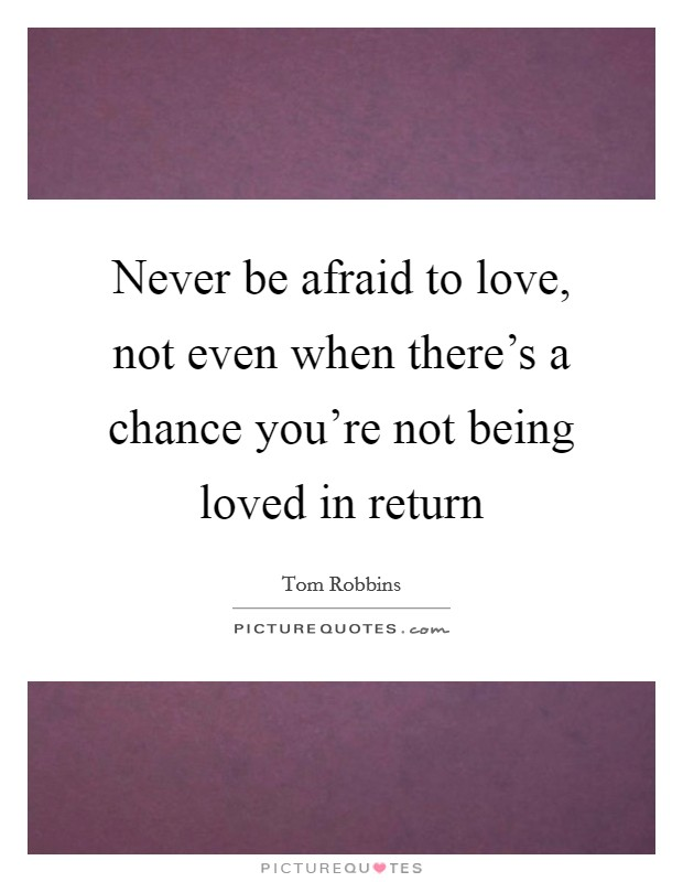 Never be afraid to love, not even when there's a chance you're not being loved in return Picture Quote #1