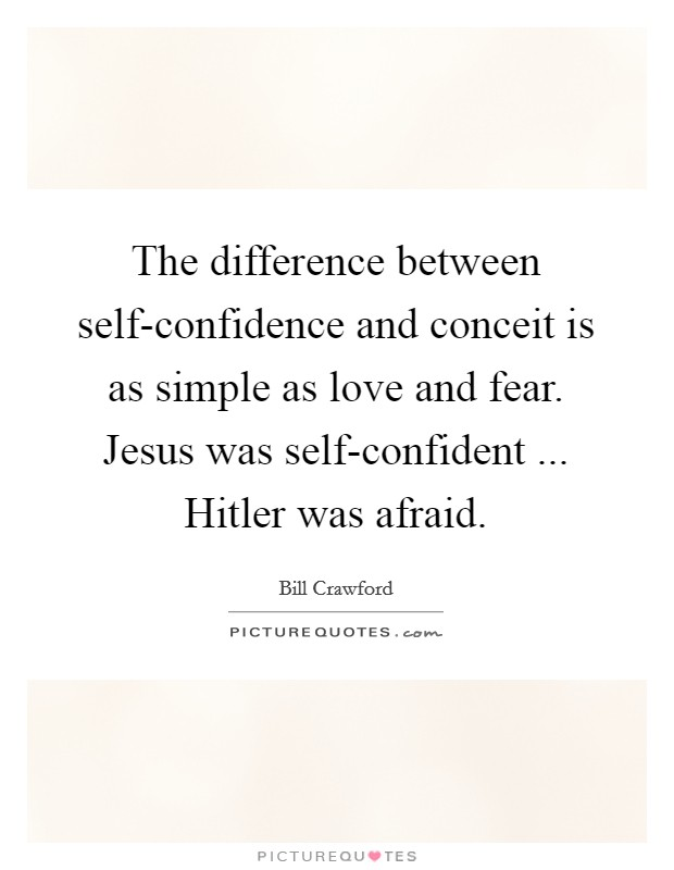 The difference between self-confidence and conceit is as simple as love and fear. Jesus was self-confident ... Hitler was afraid Picture Quote #1