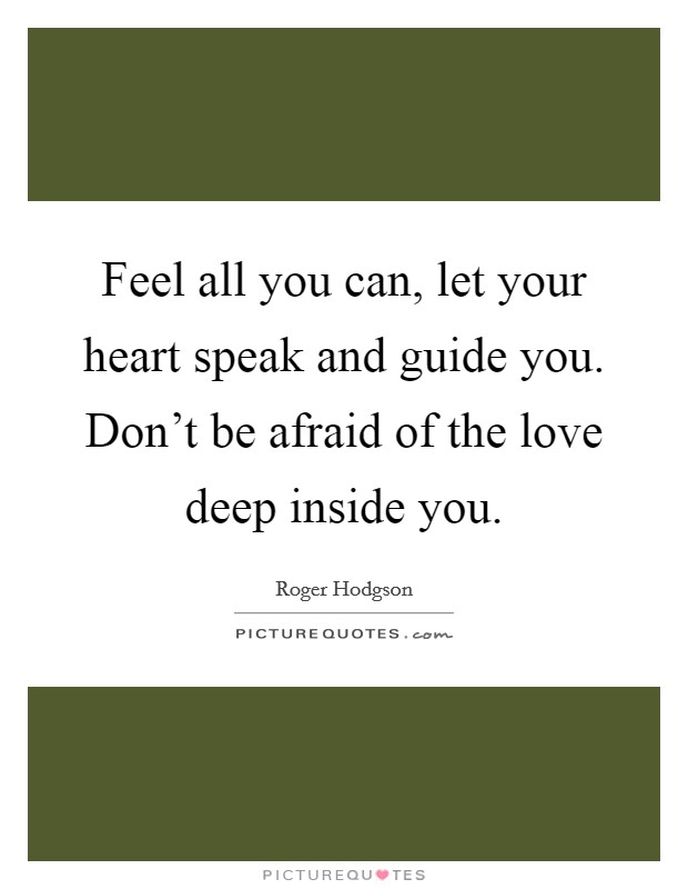 Feel all you can, let your heart speak and guide you. Don't be afraid of the love deep inside you Picture Quote #1