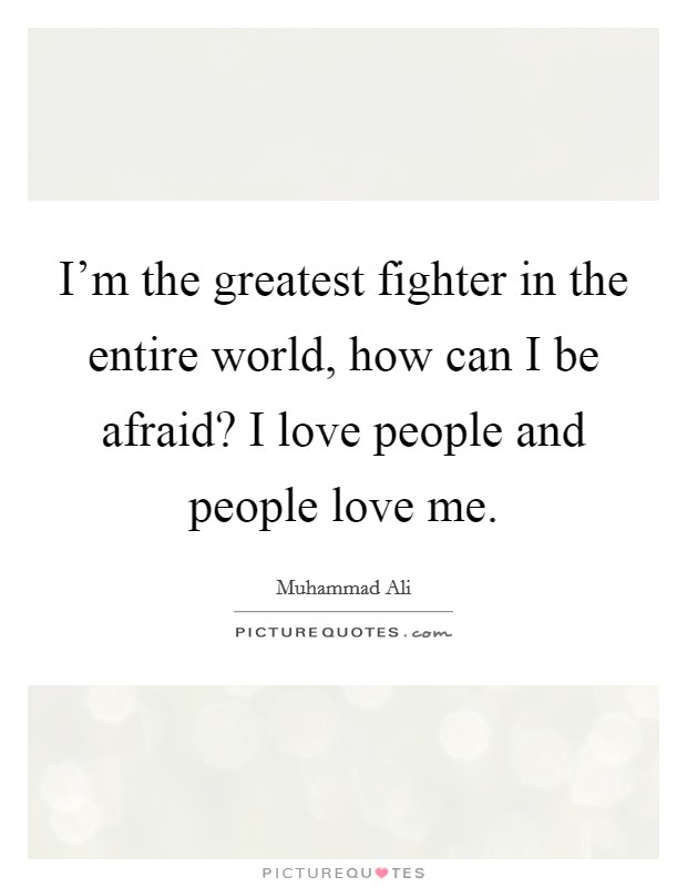I'm the greatest fighter in the entire world, how can I be afraid? I love people and people love me Picture Quote #1