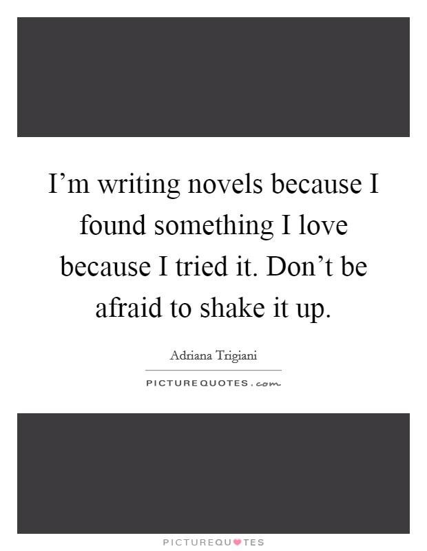 I'm writing novels because I found something I love because I tried it. Don't be afraid to shake it up Picture Quote #1