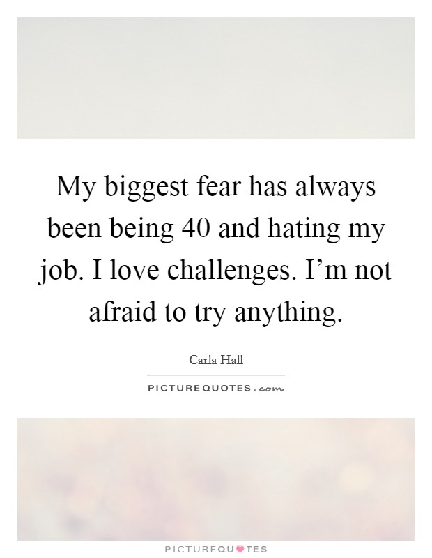 My biggest fear has always been being 40 and hating my job. I love challenges. I'm not afraid to try anything. Picture Quote #1