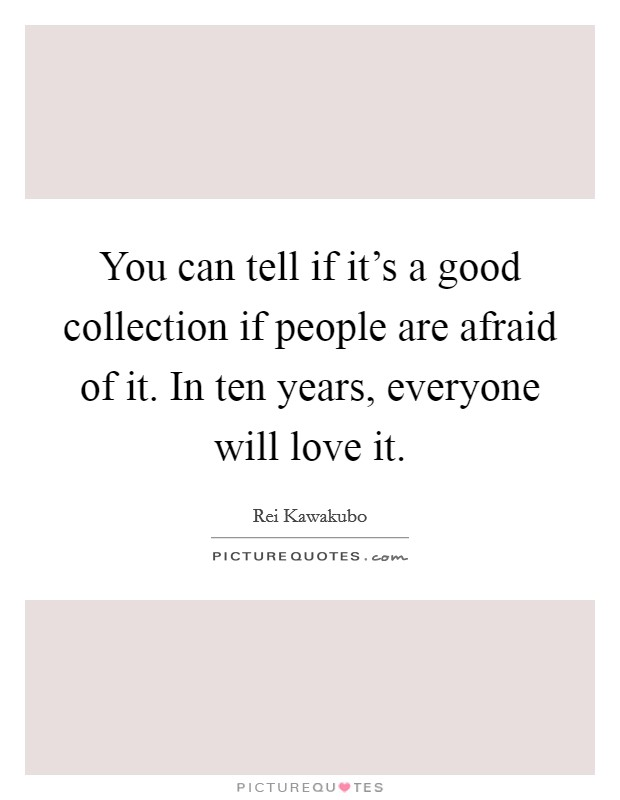 You can tell if it's a good collection if people are afraid of it. In ten years, everyone will love it Picture Quote #1