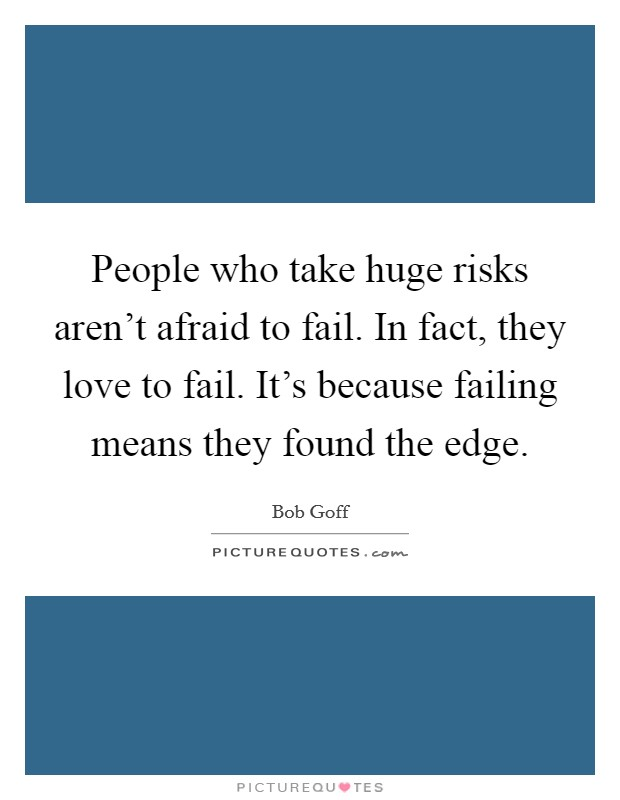 People who take huge risks aren't afraid to fail. In fact, they love to fail. It's because failing means they found the edge Picture Quote #1