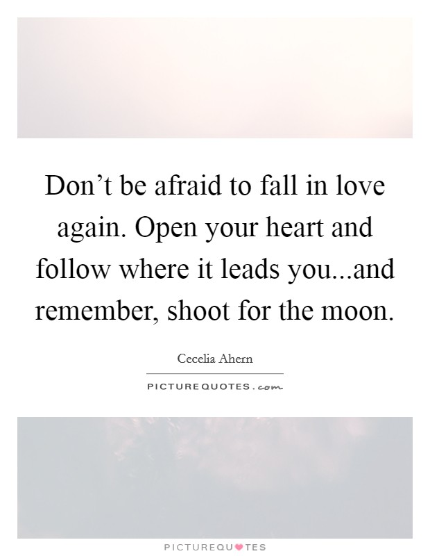 Don't be afraid to fall in love again. Open your heart and follow where it leads you...and remember, shoot for the moon Picture Quote #1