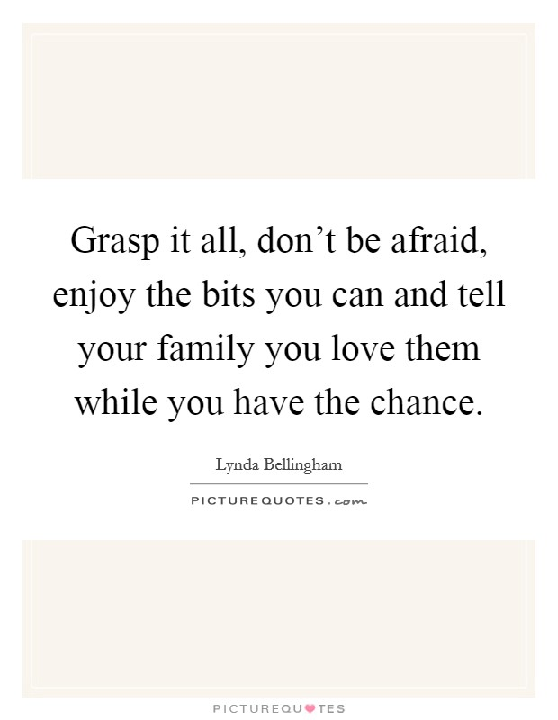 Grasp it all, don't be afraid, enjoy the bits you can and tell your family you love them while you have the chance Picture Quote #1