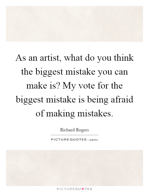 As an artist, what do you think the biggest mistake you can make is? My vote for the biggest mistake is being afraid of making mistakes Picture Quote #1