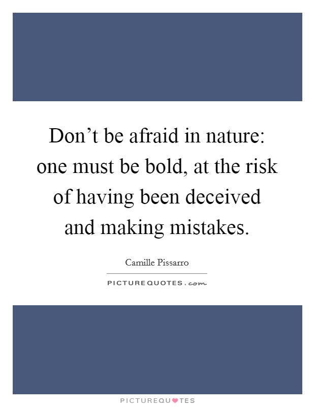 Don't be afraid in nature: one must be bold, at the risk of having been deceived and making mistakes Picture Quote #1
