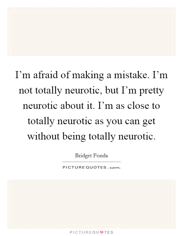 I'm afraid of making a mistake. I'm not totally neurotic, but I'm pretty neurotic about it. I'm as close to totally neurotic as you can get without being totally neurotic Picture Quote #1