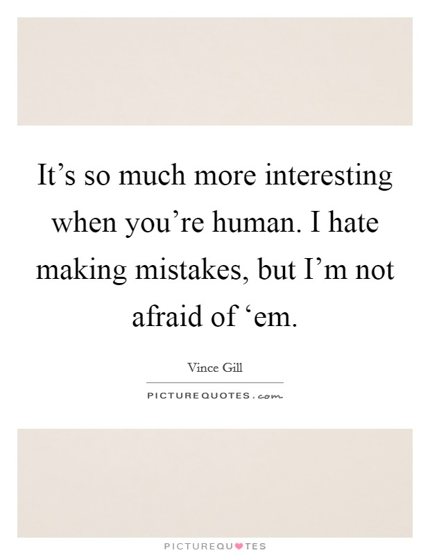 It's so much more interesting when you're human. I hate making mistakes, but I'm not afraid of 'em Picture Quote #1