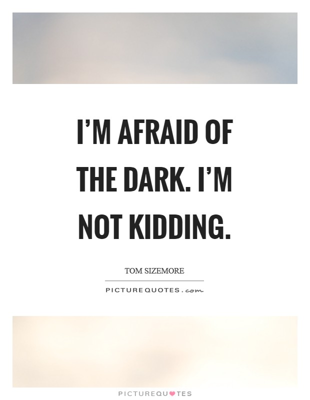 I'm afraid of the dark. I'm not kidding Picture Quote #1