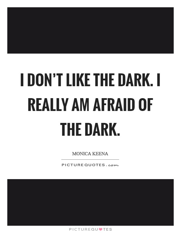 I don't like the dark. I really am afraid of the dark Picture Quote #1