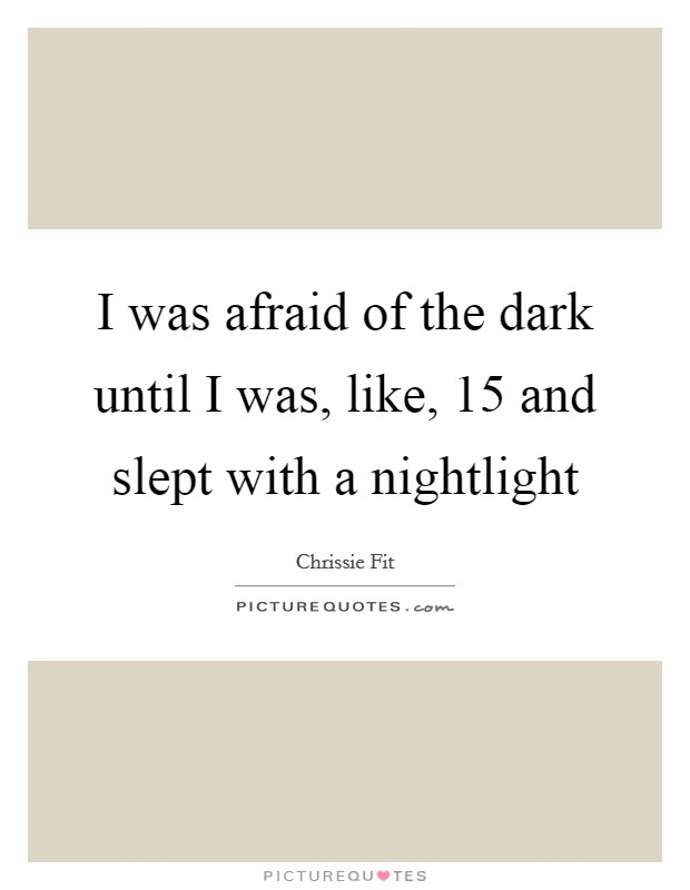 I was afraid of the dark until I was, like, 15 and slept with a nightlight Picture Quote #1