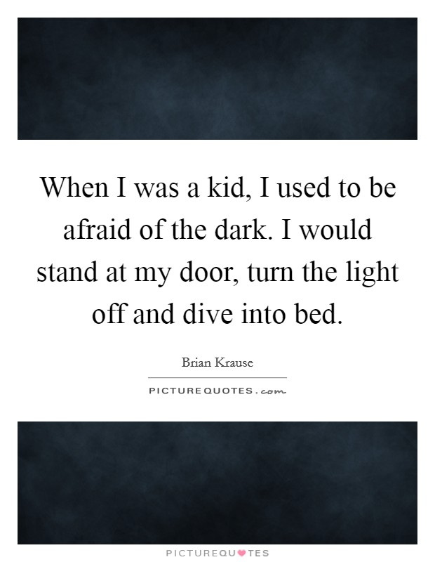 When I was a kid, I used to be afraid of the dark. I would stand at my door, turn the light off and dive into bed Picture Quote #1