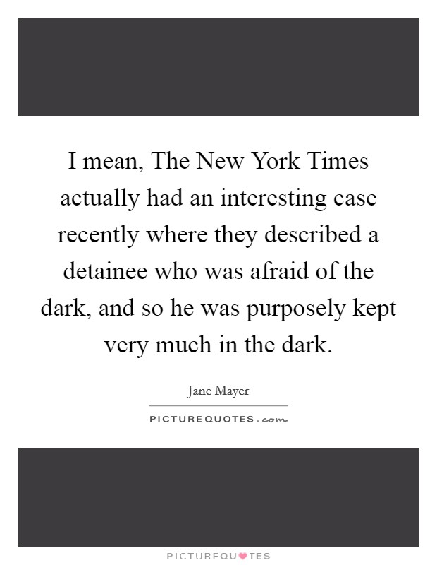 I mean, The New York Times actually had an interesting case recently where they described a detainee who was afraid of the dark, and so he was purposely kept very much in the dark Picture Quote #1