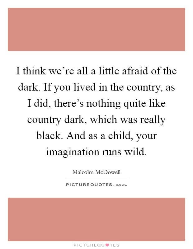 I think we're all a little afraid of the dark. If you lived in the country, as I did, there's nothing quite like country dark, which was really black. And as a child, your imagination runs wild Picture Quote #1